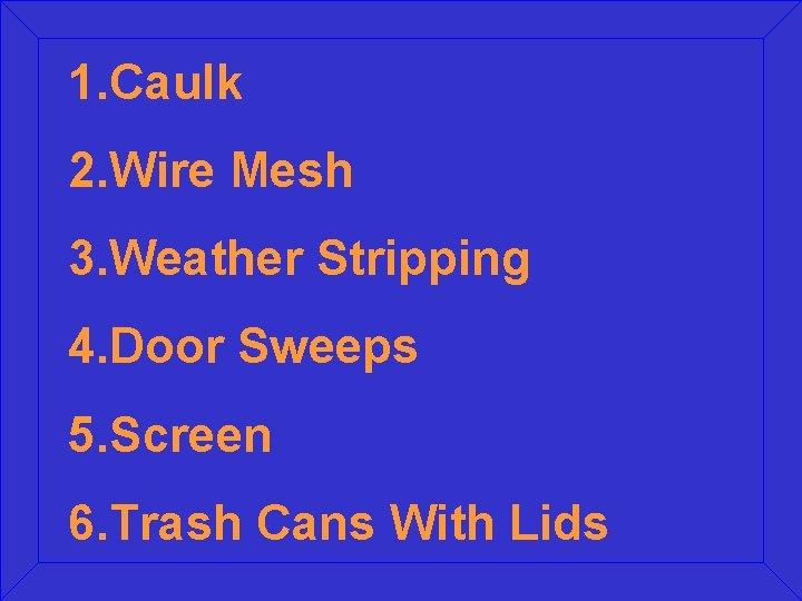 1. Caulk 2. Wire Mesh 3. Weather Stripping 4. Door Sweeps 5. Screen 6.