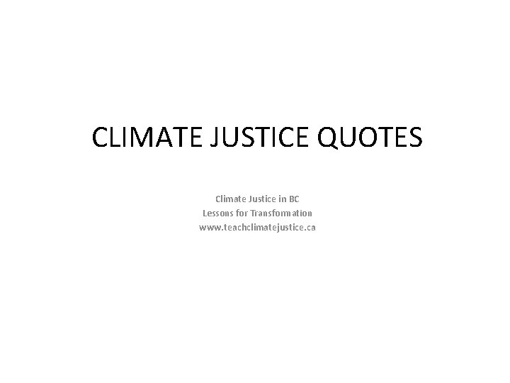 CLIMATE JUSTICE QUOTES Climate Justice in BC Lessons for Transformation www. teachclimatejustice. ca
