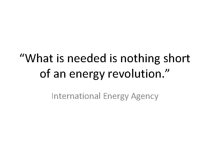"""""""What is needed is nothing short of an energy revolution. """" International Energy Agency"""