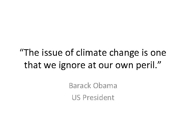 """""""The issue of climate change is one that we ignore at our own peril."""