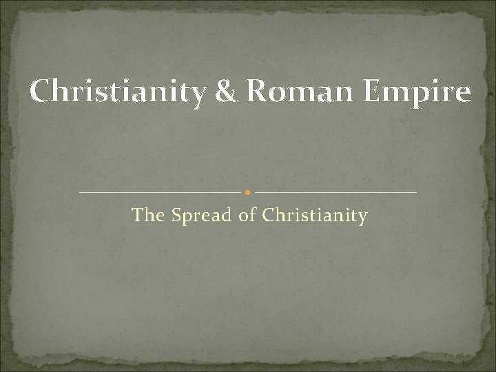 Christianity & Roman Empire The Spread of Christianity