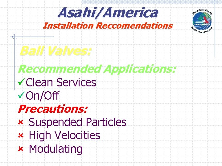 Asahi/America Installation Reccomendations Ball Valves: Recommended Applications: üClean Services üOn/Off Precautions: û Suspended Particles