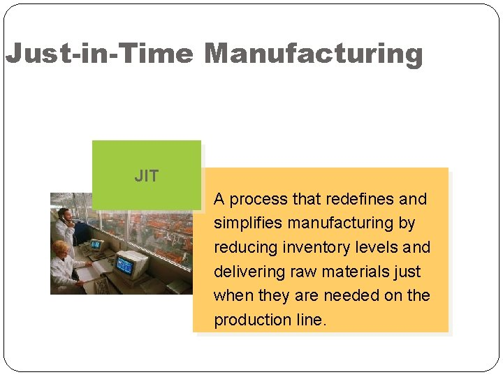 Just-in-Time Manufacturing JIT A process that redefines and simplifies manufacturing by reducing inventory levels