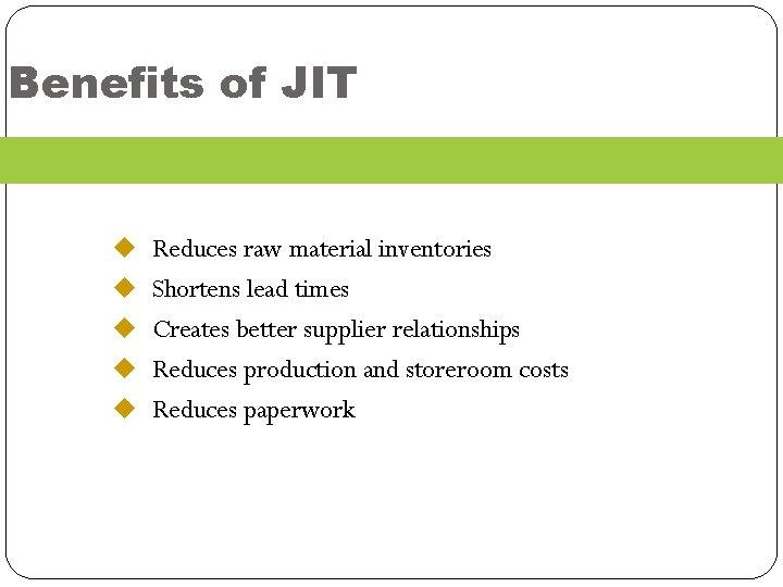 Benefits of JIT u Reduces raw material inventories u Shortens lead times u Creates