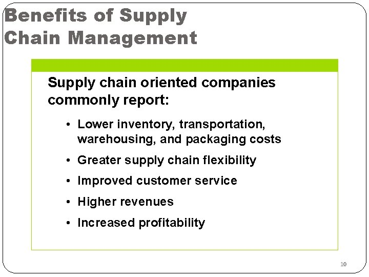 Benefits of Supply Chain Management Supply chain oriented companies commonly report: • Lower inventory,