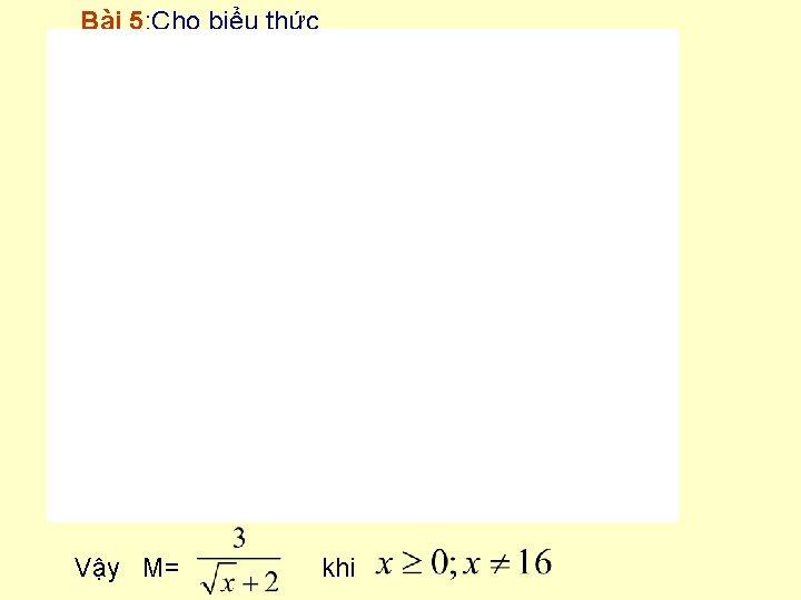 Bài 5: Cho biểu thức Vậy M= khi