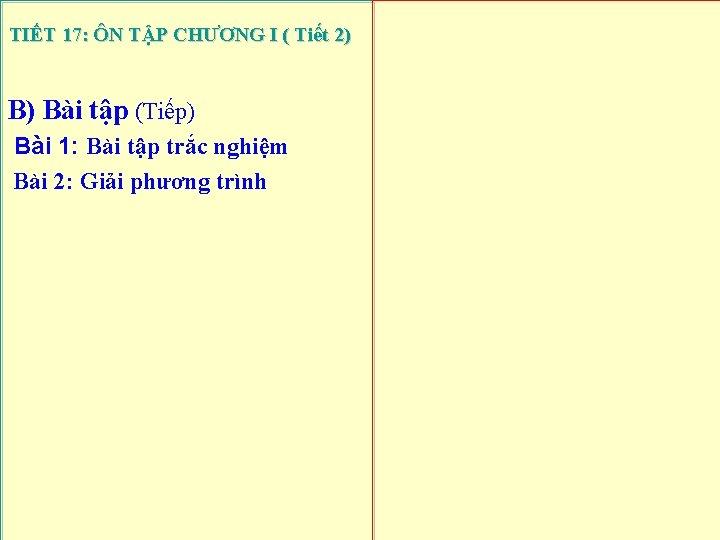 TIẾT 17: ÔN TẬP CHƯƠNG I ( Tiết 2) B) Bài tập (Tiếp) Bài