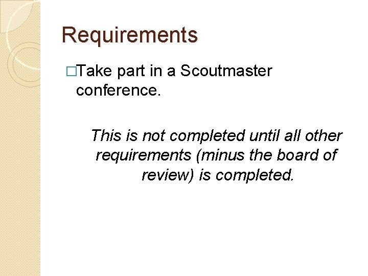 Requirements �Take part in a Scoutmaster conference. This is not completed until all other
