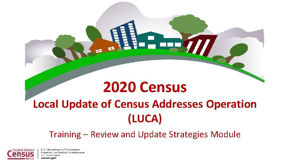 2020 Census Local Update of Census Addresses Operation (LUCA) Training – Review and Update
