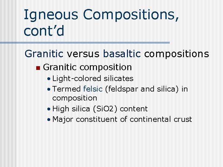 Igneous Compositions, cont'd Granitic versus basaltic compositions n Granitic composition • Light-colored silicates •
