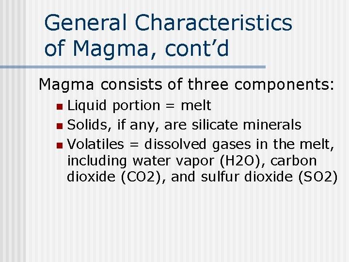 General Characteristics of Magma, cont'd Magma consists of three components: Liquid portion = melt