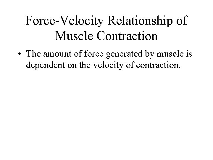 Force-Velocity Relationship of Muscle Contraction • The amount of force generated by muscle is