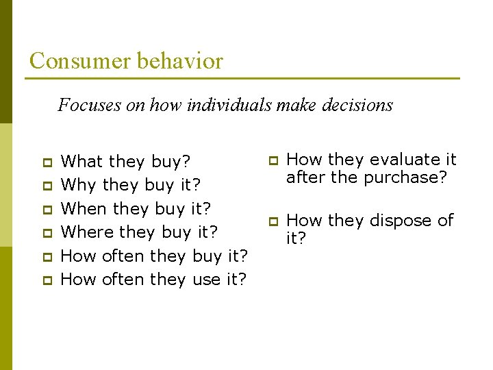 Consumer behavior Focuses on how individuals make decisions p p p What they buy?