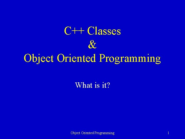 C++ Classes & Object Oriented Programming What is it? Object Oriented Programming 1