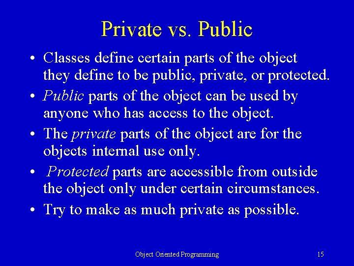 Private vs. Public • Classes define certain parts of the object they define to