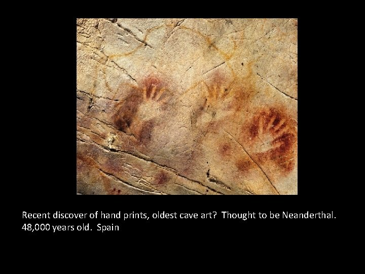 Recent discover of hand prints, oldest cave art? Thought to be Neanderthal. 48, 000