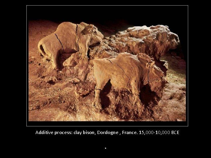 Additive process: clay bison, Dordogne , France. 15, 000 -10, 000 BCE .