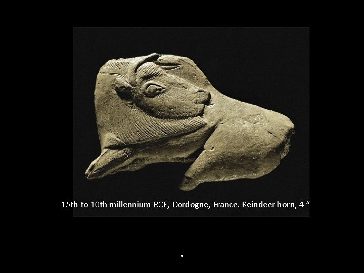 "15 th to 10 th millennium BCE, Dordogne, France. Reindeer horn, 4 "" ."