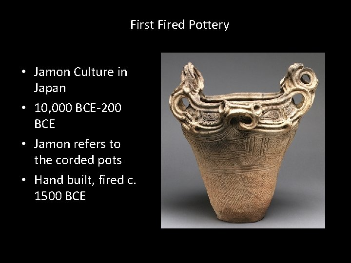 First Fired Pottery • Jamon Culture in Japan • 10, 000 BCE-200 BCE •