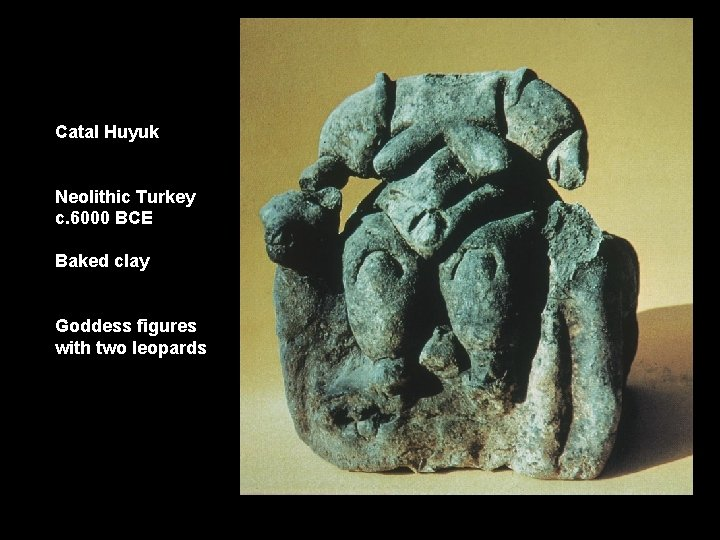 Catal Huyuk Neolithic Turkey c. 6000 BCE Baked clay Goddess figures with two leopards