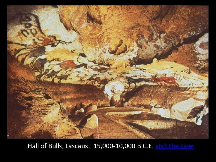 Hall of Bulls, Lascaux. 15, 000 -10, 000 B. C. E. visit the cave