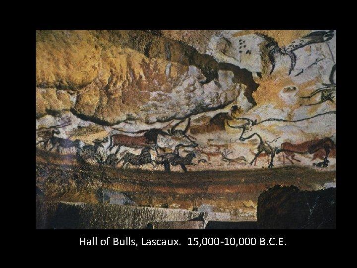 Hall of Bulls, Lascaux. 15, 000 -10, 000 B. C. E.