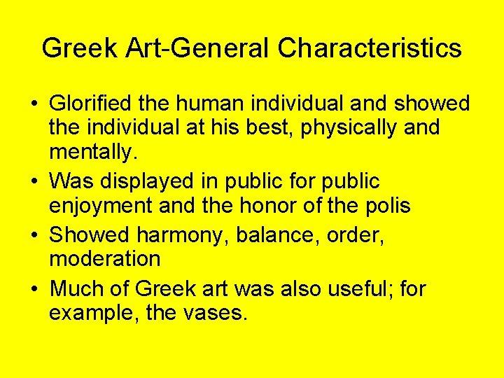 Greek Art-General Characteristics • Glorified the human individual and showed the individual at his