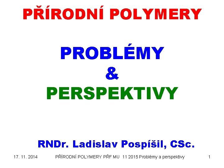 PŘÍRODNÍ POLYMERY PROBLÉMY & PERSPEKTIVY RNDr. Ladislav Pospíšil, CSc. 17. 11. 2014 PŘÍRODNÍ POLYMERY