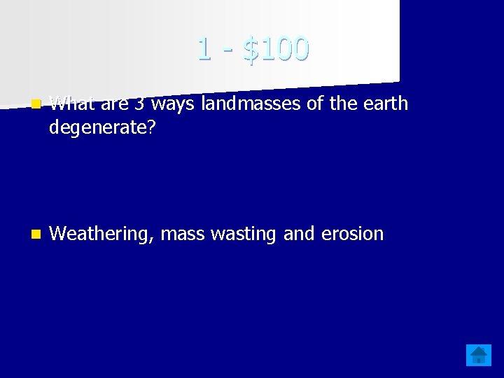 1 - $100 n What are 3 ways landmasses of the earth degenerate? n