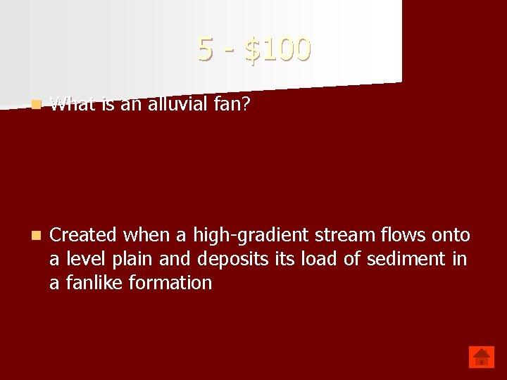 5 - $100 n What is an alluvial fan? n Created when a high-gradient