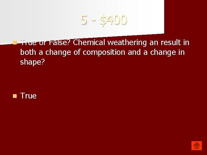 5 - $400 n True or False? Chemical weathering an result in both a
