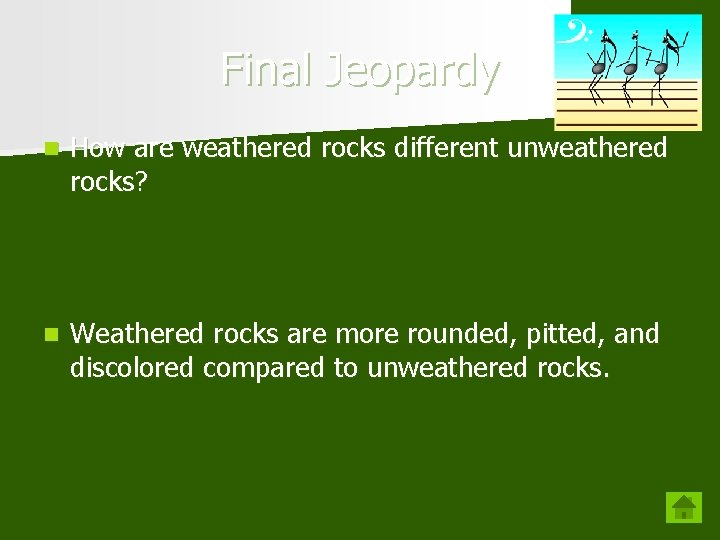 Final Jeopardy n How are weathered rocks different unweathered rocks? n Weathered rocks are