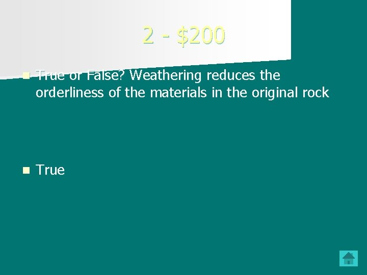 2 - $200 n True or False? Weathering reduces the orderliness of the materials