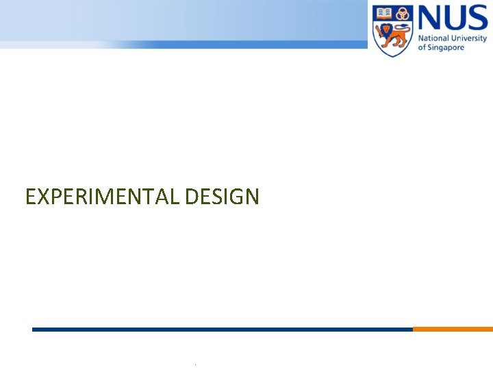 EXPERIMENTAL DESIGN © Copyright National University of Singapore. All Rights Reserved.