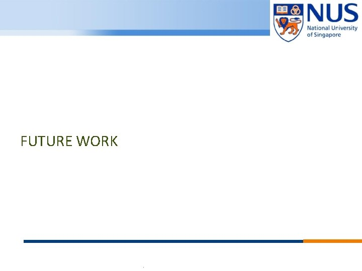 FUTURE WORK © Copyright National University of Singapore. All Rights Reserved.
