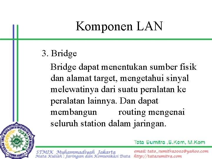 Komponen LAN 3. Bridge dapat menentukan sumber fisik dan alamat target, mengetahui sinyal melewatinya