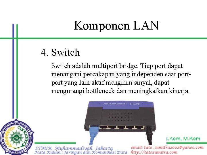 Komponen LAN 4. Switch adalah multiport bridge. Tiap port dapat menangani percakapan yang independen