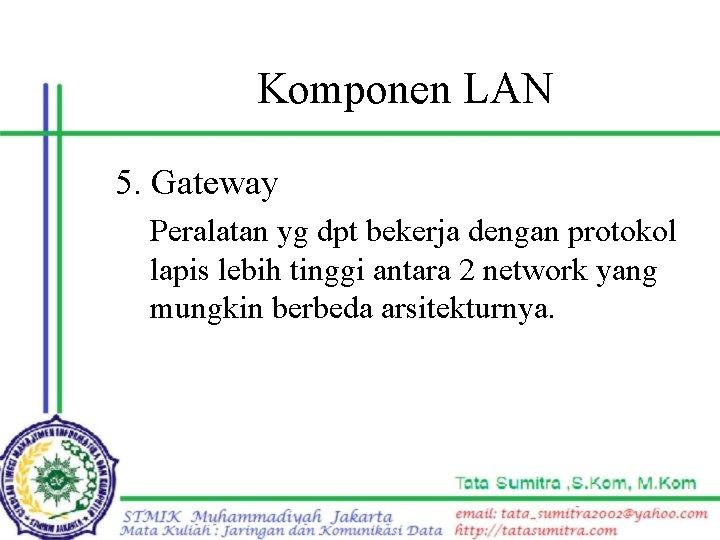 Komponen LAN 5. Gateway Peralatan yg dpt bekerja dengan protokol lapis lebih tinggi antara