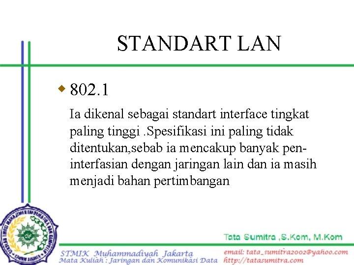 STANDART LAN w 802. 1 Ia dikenal sebagai standart interface tingkat paling tinggi. Spesifikasi
