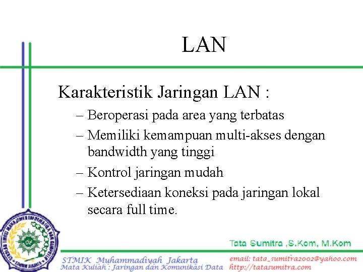 LAN Karakteristik Jaringan LAN : – Beroperasi pada area yang terbatas – Memiliki kemampuan