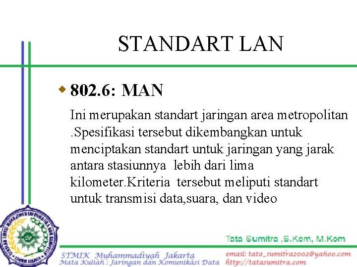 STANDART LAN w 802. 6: MAN Ini merupakan standart jaringan area metropolitan. Spesifikasi tersebut