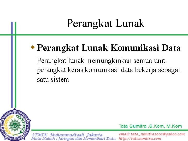 Perangkat Lunak w Perangkat Lunak Komunikasi Data Perangkat lunak memungkinkan semua unit perangkat keras