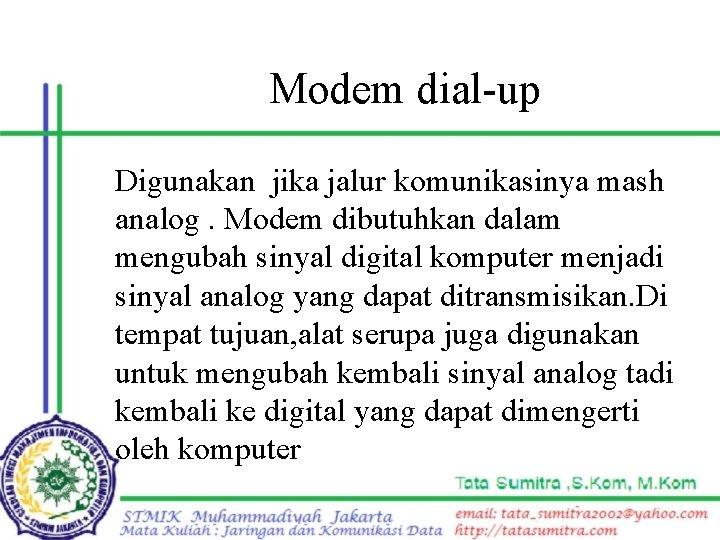 Modem dial-up Digunakan jika jalur komunikasinya mash analog. Modem dibutuhkan dalam mengubah sinyal digital