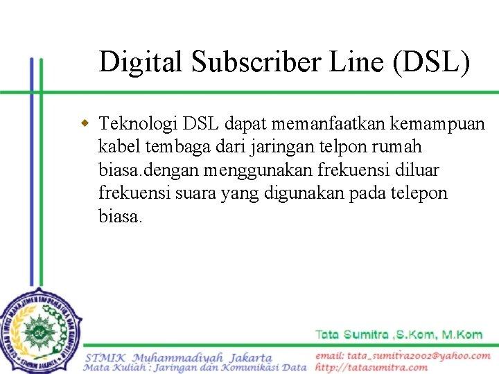 Digital Subscriber Line (DSL) w Teknologi DSL dapat memanfaatkan kemampuan kabel tembaga dari jaringan