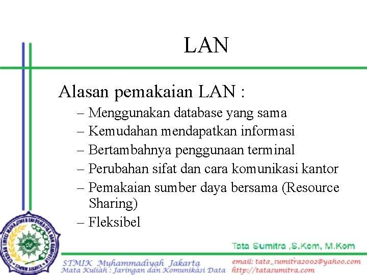 LAN Alasan pemakaian LAN : Menggunakan database yang sama Kemudahan mendapatkan informasi Bertambahnya penggunaan