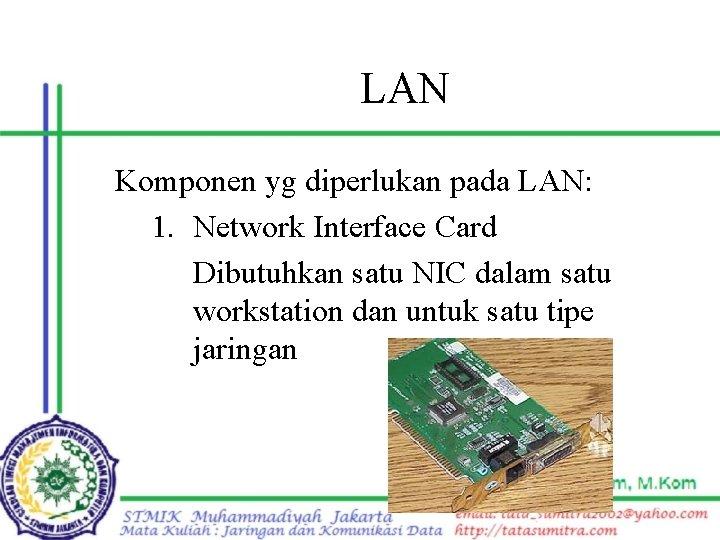 LAN Komponen yg diperlukan pada LAN: 1. Network Interface Card Dibutuhkan satu NIC dalam
