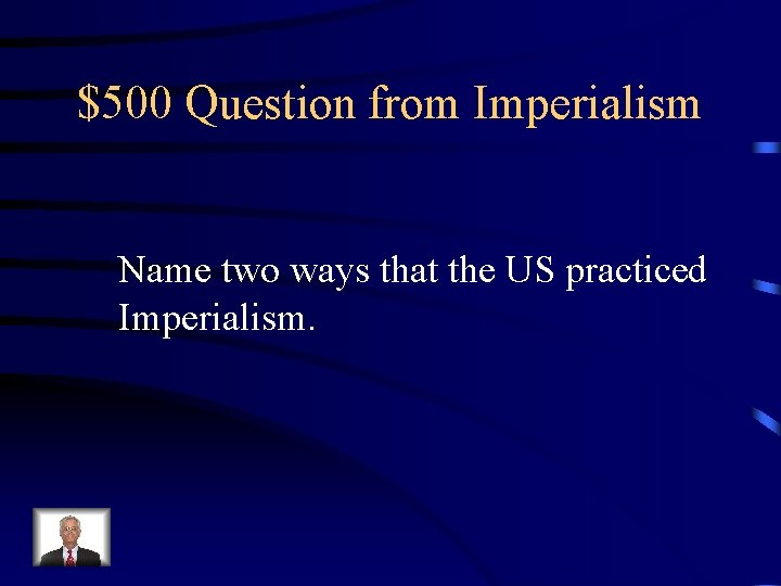 $500 Question from Imperialism Name two ways that the US practiced Imperialism.