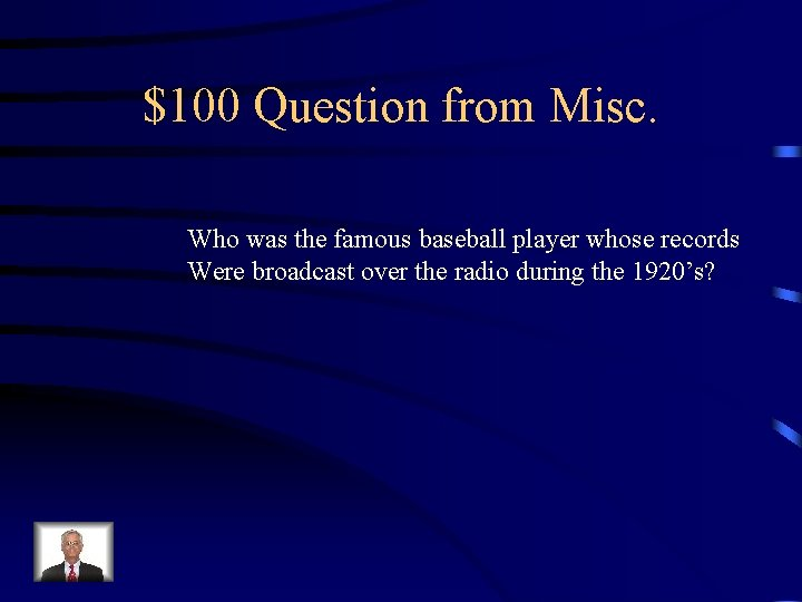 $100 Question from Misc. Who was the famous baseball player whose records Were broadcast