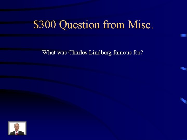 $300 Question from Misc. What was Charles Lindberg famous for?