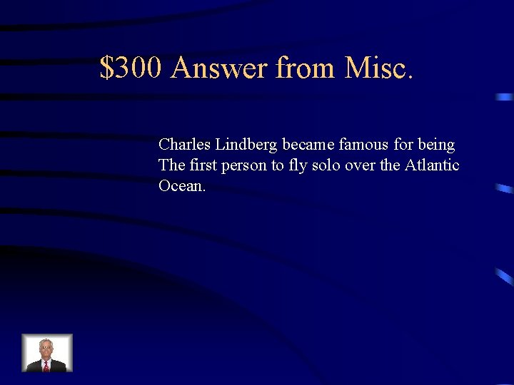 $300 Answer from Misc. Charles Lindberg became famous for being The first person to